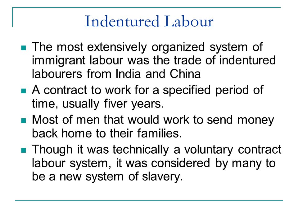 Indentured Labour The most extensively organized system of immigrant labour was the trade of indentured labourers from India and China.