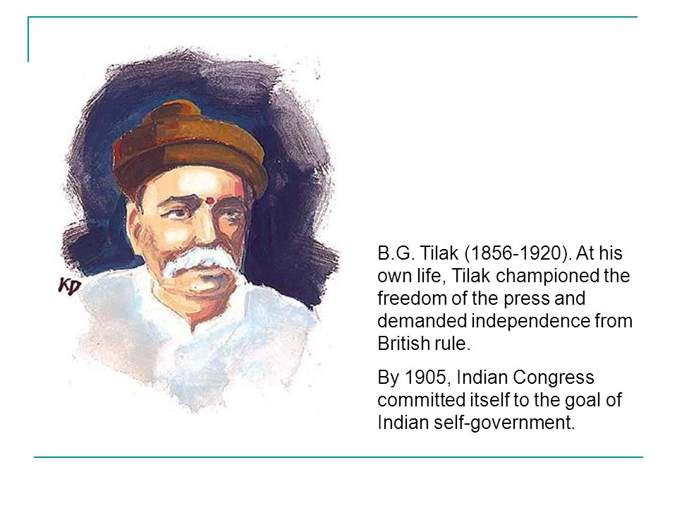B.G. Tilak (1856-1920). At his own life, Tilak championed the freedom of the press and demanded independence from British rule.