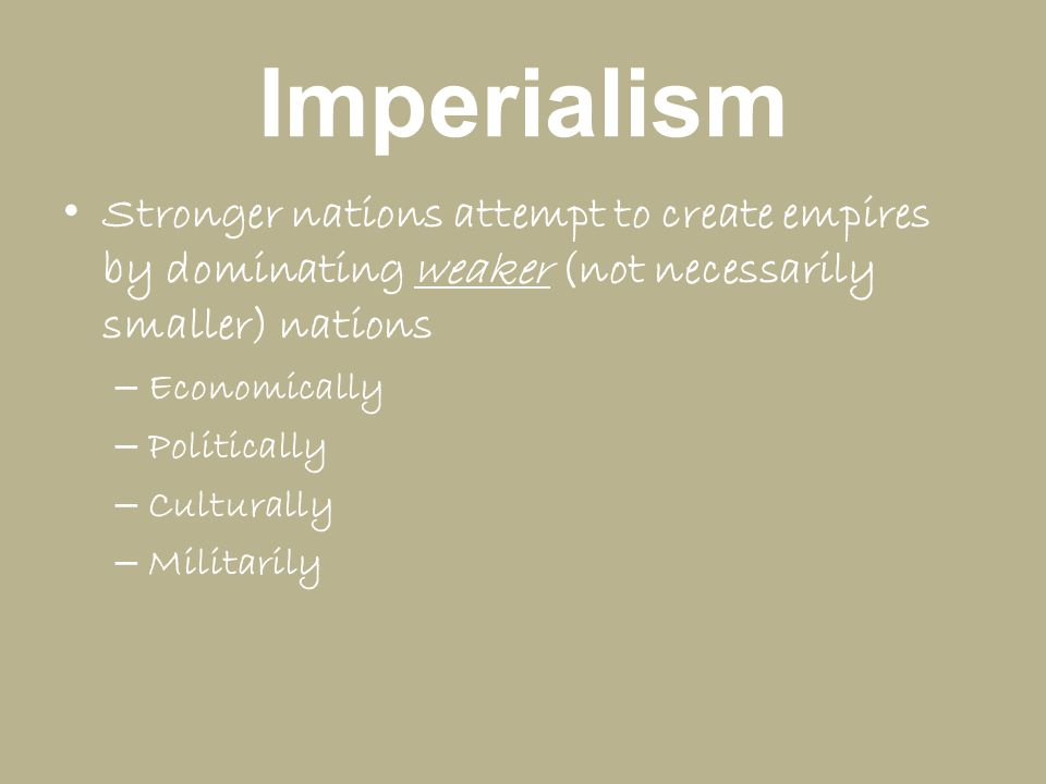 Imperialism Stronger nations attempt to create empires by dominating weaker (not necessarily smaller) nations.