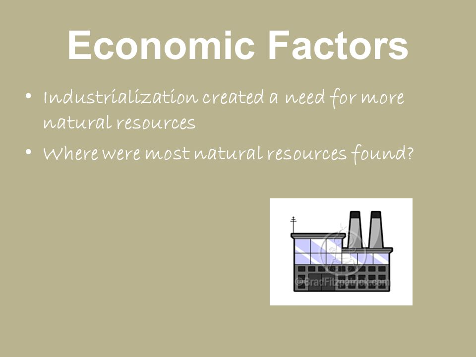 Economic Factors Industrialization created a need for more natural resources.