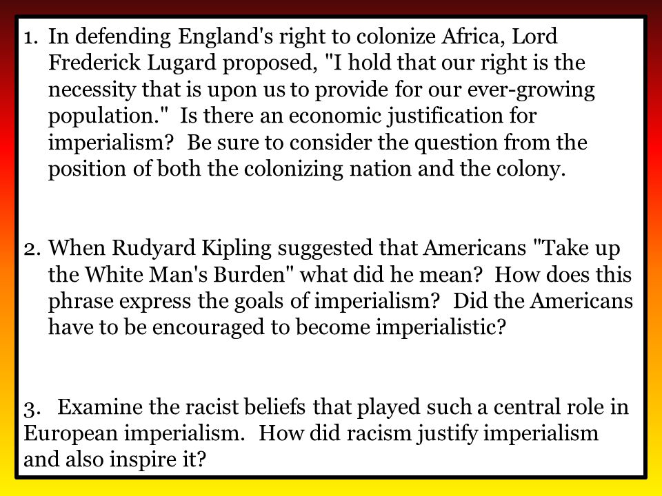 In defending England s right to colonize Africa, Lord Frederick Lugard proposed, I hold that our right is the necessity that is upon us to provide for our ever-growing population. Is there an economic justification for imperialism Be sure to consider the question from the position of both the colonizing nation and the colony.