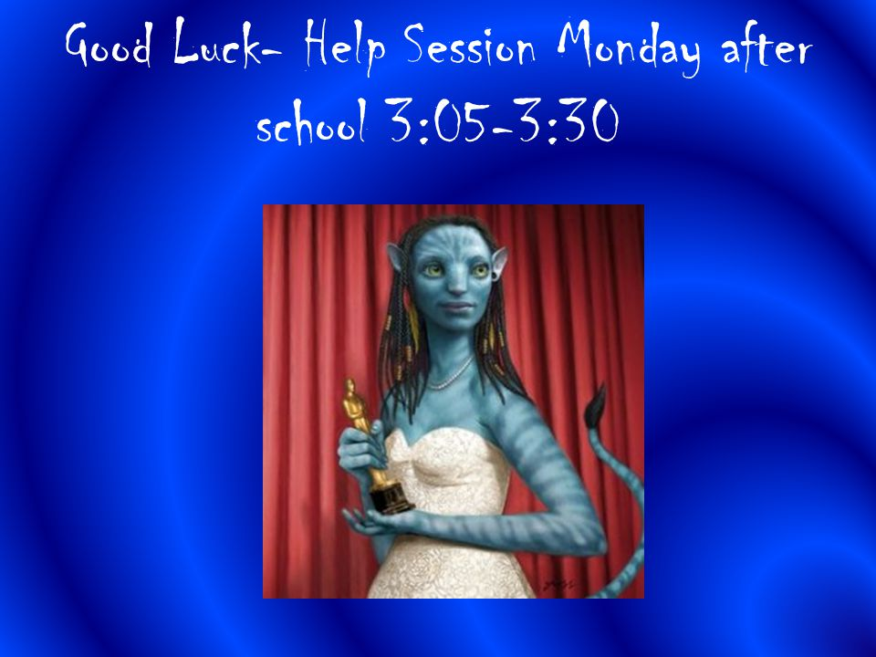 Good Luck- Help Session Monday after school 3:05-3:30