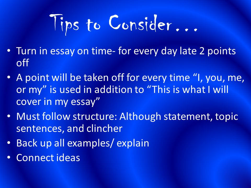 Tips to Consider… Turn in essay on time- for every day late 2 points off.