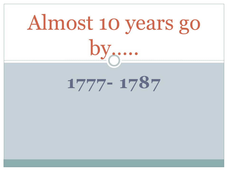 Almost 10 years go by….. 1777- 1787