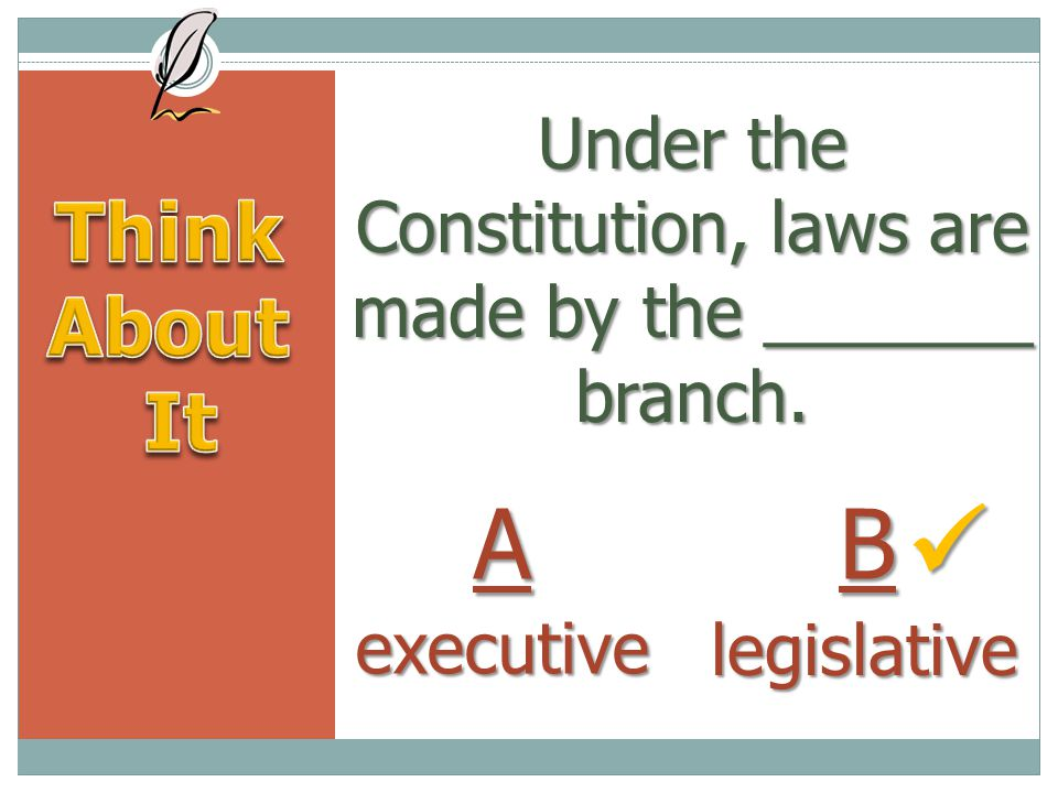 Under the Constitution, laws are made by the _______ branch.