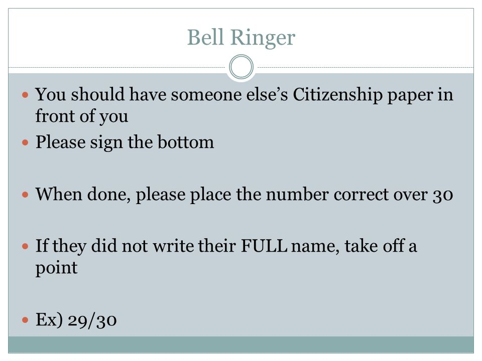 Bell Ringer You should have someone else's Citizenship paper in front of you. Please sign the bottom.