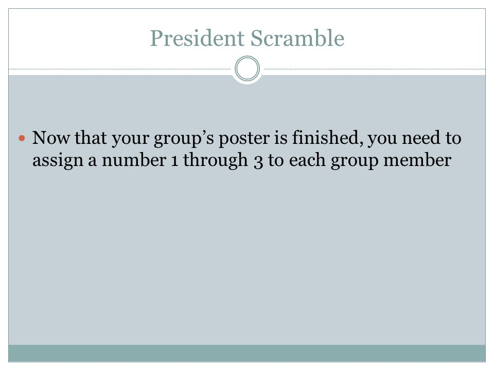 President Scramble Now that your group's poster is finished, you need to assign a number 1 through 3 to each group member.