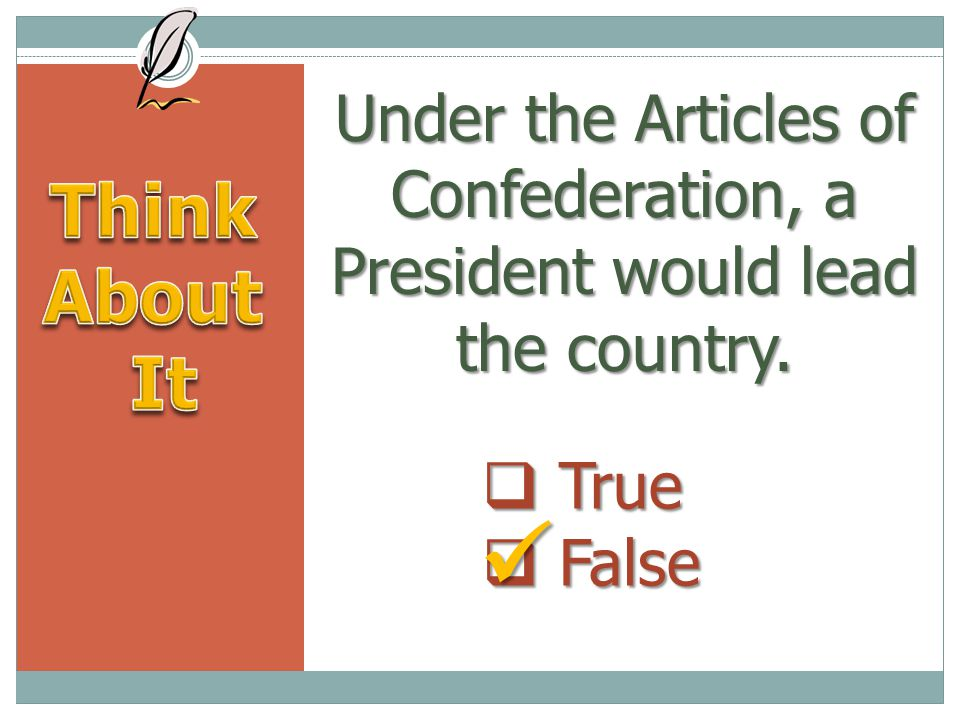 Under the Articles of Confederation, a President would lead the country.