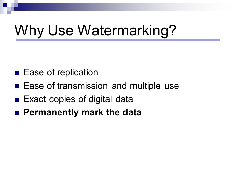 Why Use Watermarking Ease of replication