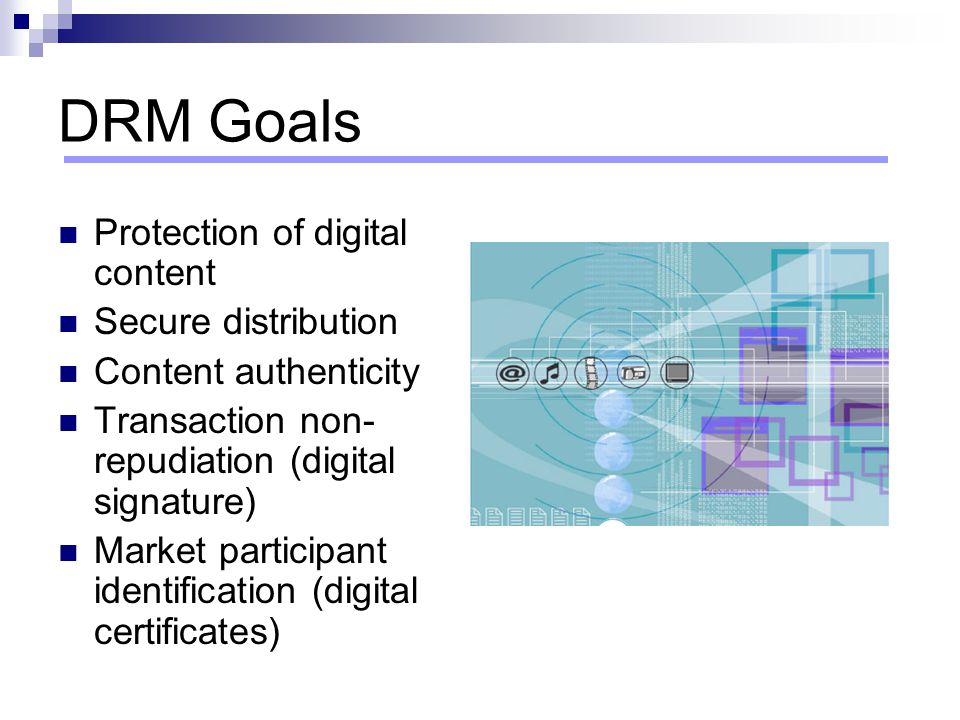 DRM Goals Protection of digital content Secure distribution