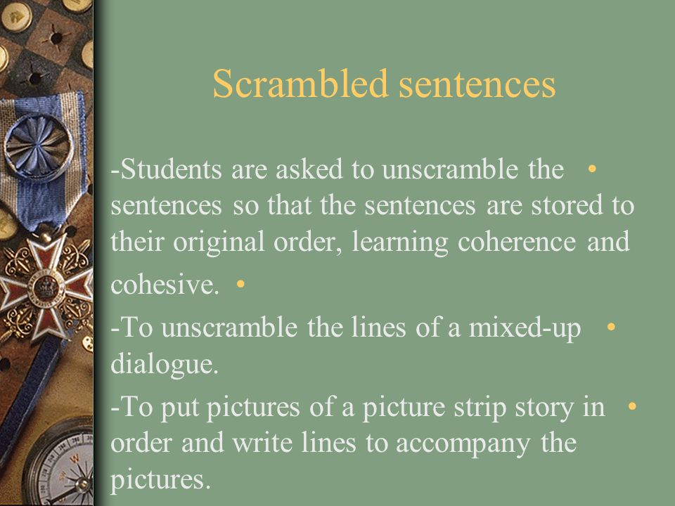 Scrambled sentences -Students are asked to unscramble the sentences so that the sentences are stored to their original order, learning coherence and.