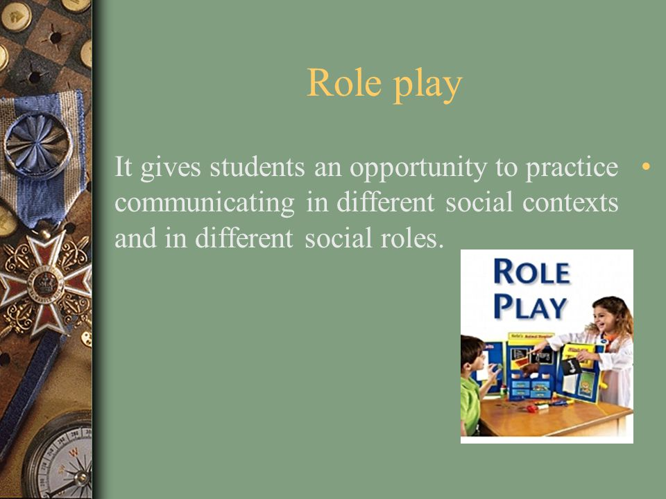Role play It gives students an opportunity to practice communicating in different social contexts and in different social roles.