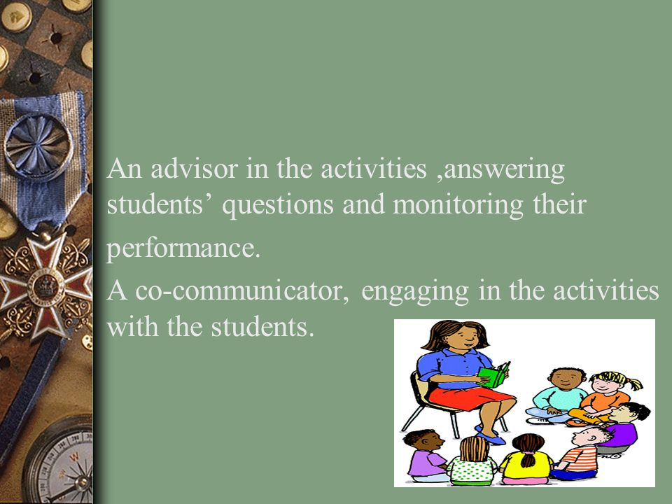 An advisor in the activities ,answering students' questions and monitoring their performance.
