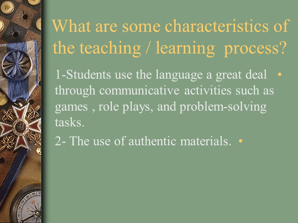 What are some characteristics of the teaching / learning process