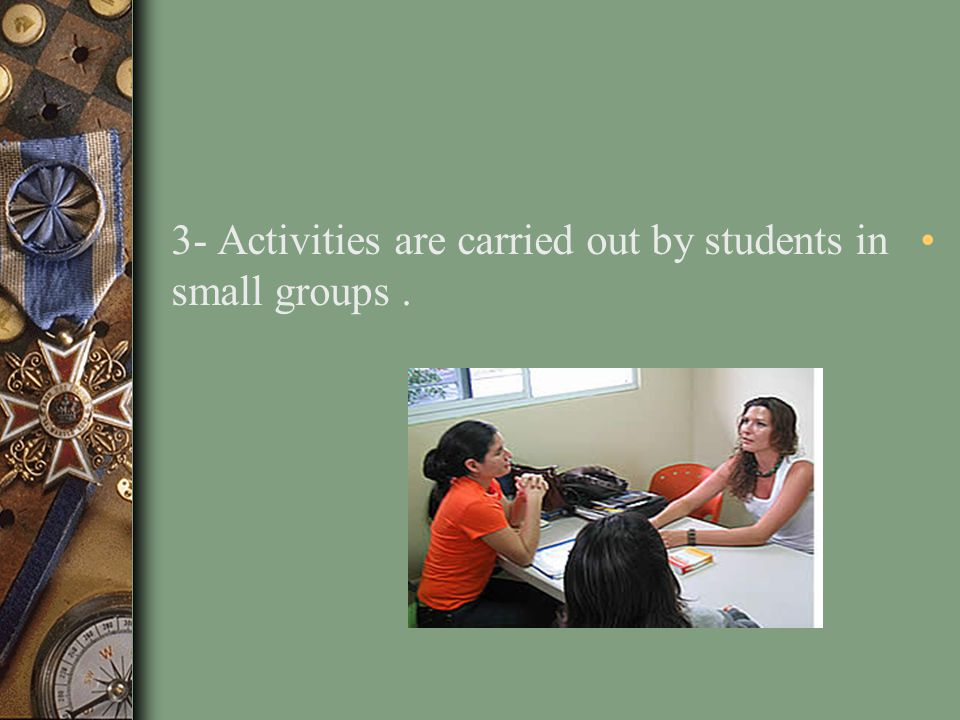 3- Activities are carried out by students in small groups .