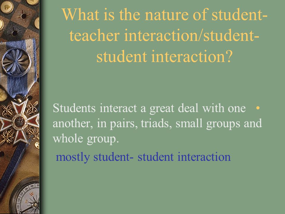 What is the nature of student-teacher interaction/student-student interaction