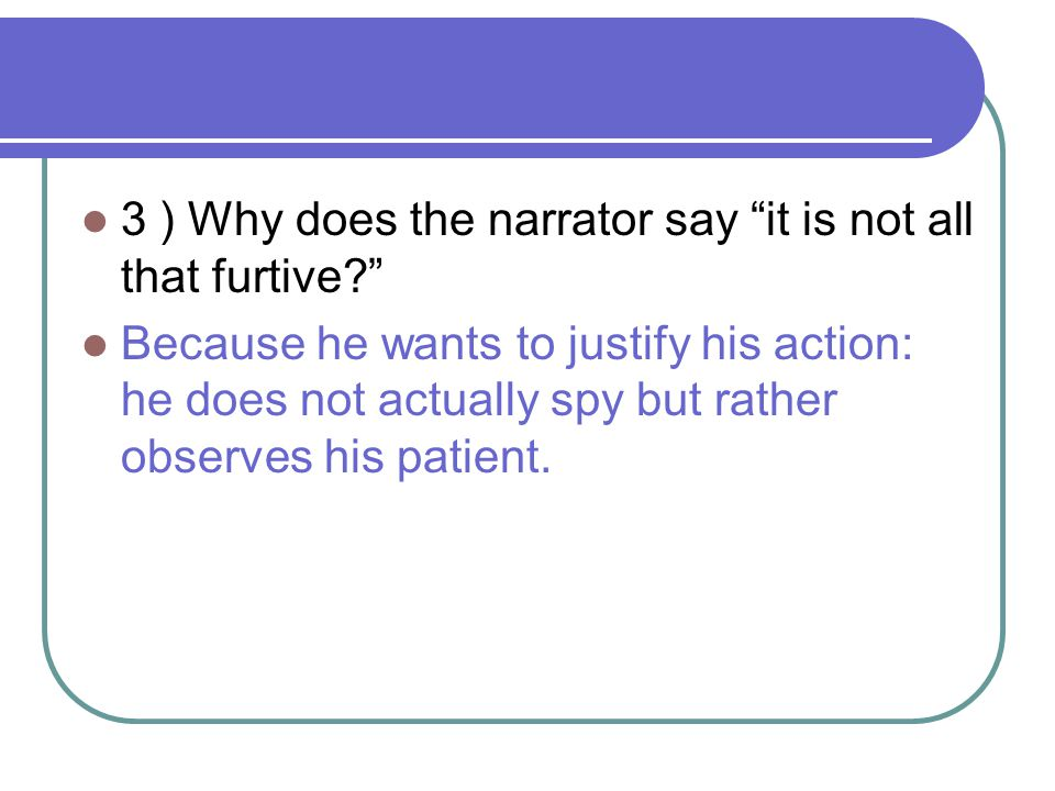 3 ) Why does the narrator say it is not all that furtive