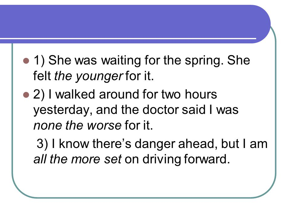 1) She was waiting for the spring. She felt the younger for it.