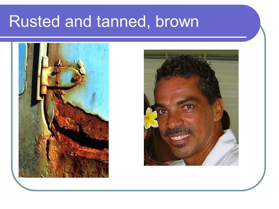 Rusted and tanned, brown