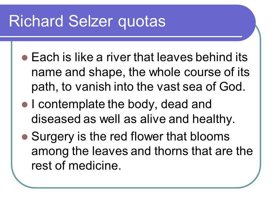 Richard Selzer quotas Each is like a river that leaves behind its name and shape, the whole course of its path, to vanish into the vast sea of God.