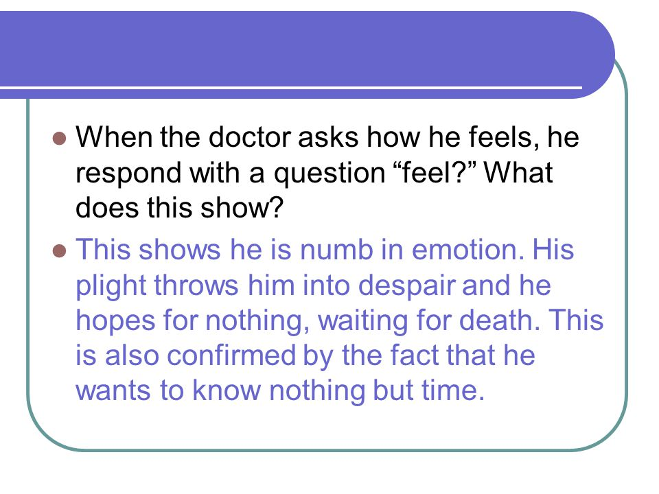 When the doctor asks how he feels, he respond with a question feel