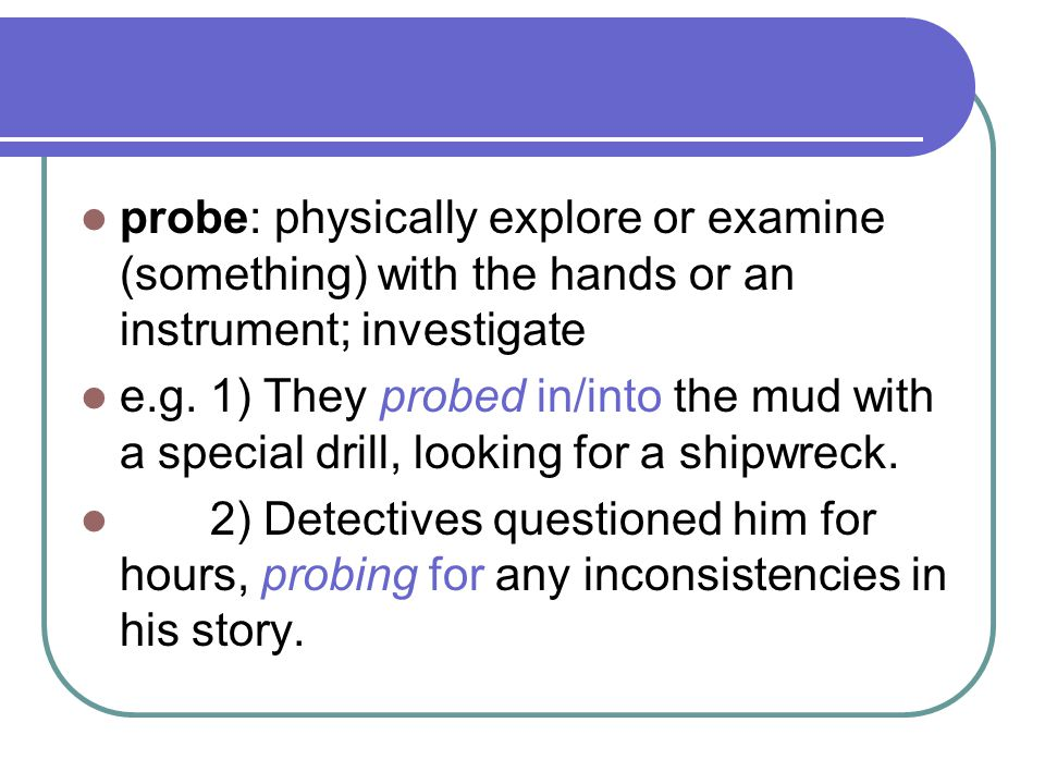 probe: physically explore or examine (something) with the hands or an instrument; investigate