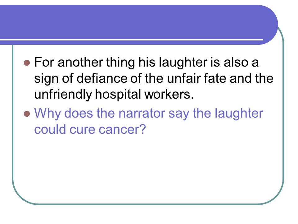 For another thing his laughter is also a sign of defiance of the unfair fate and the unfriendly hospital workers.
