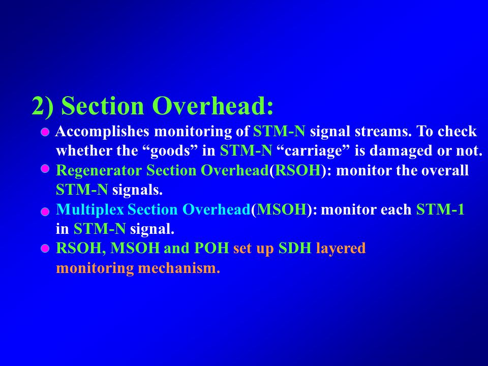 2) Section Overhead: Accomplishes monitoring of STM-N signal streams. To check. whether the goods in STM-N carriage is damaged or not.