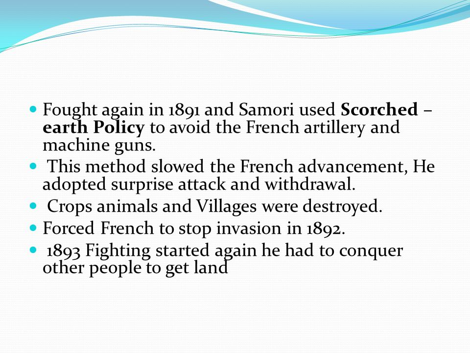 Fought again in 1891 and Samori used Scorched –earth Policy to avoid the French artillery and machine guns.