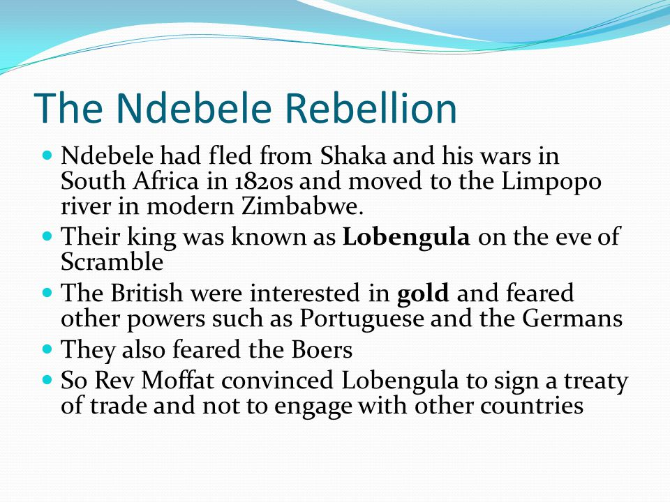 The Ndebele Rebellion Ndebele had fled from Shaka and his wars in South Africa in 1820s and moved to the Limpopo river in modern Zimbabwe.