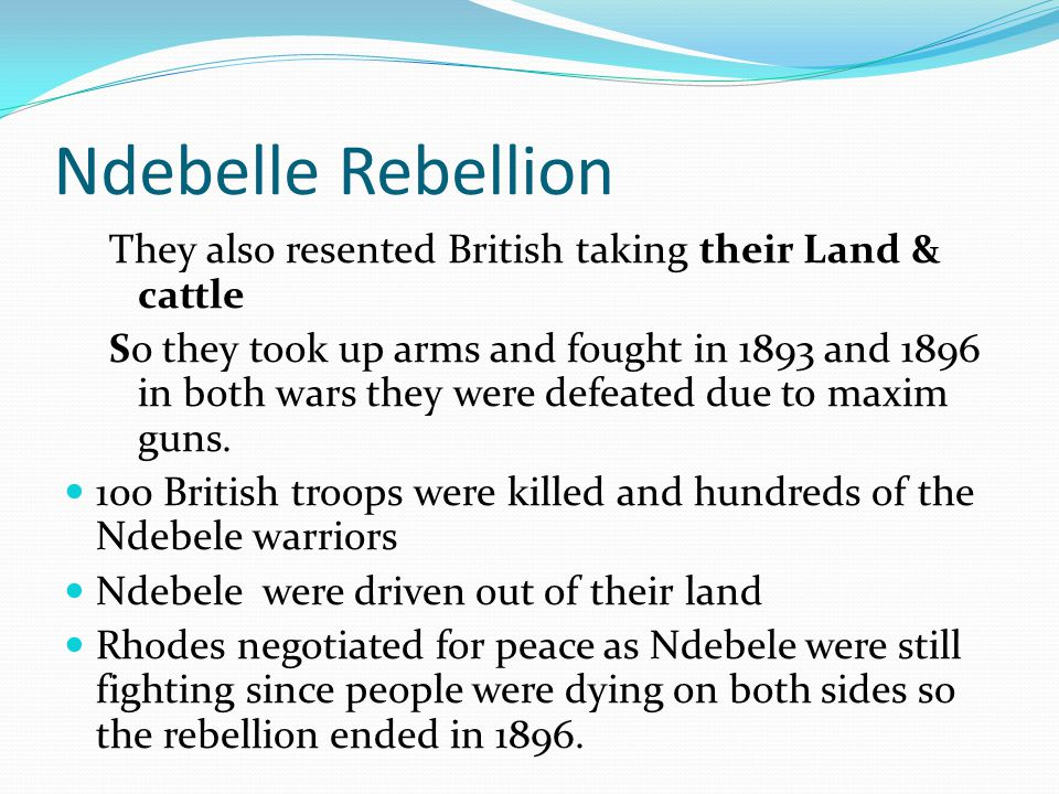 Ndebelle Rebellion They also resented British taking their Land & cattle.