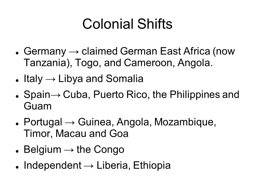 Colonial Shifts Germany → claimed German East Africa (now Tanzania), Togo, and Cameroon, Angola. Italy → Libya and Somalia.
