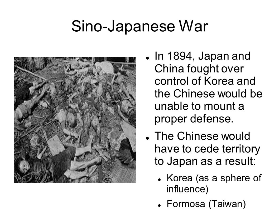 Sino-Japanese War In 1894, Japan and China fought over control of Korea and the Chinese would be unable to mount a proper defense.