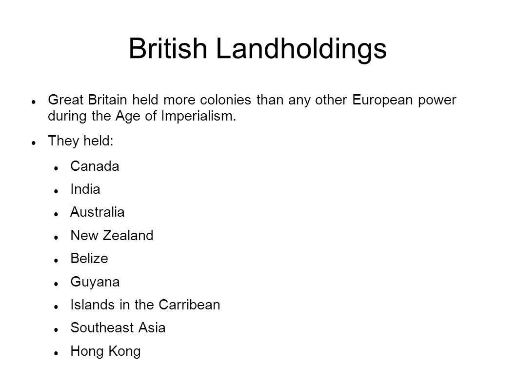 British Landholdings Great Britain held more colonies than any other European power during the Age of Imperialism.