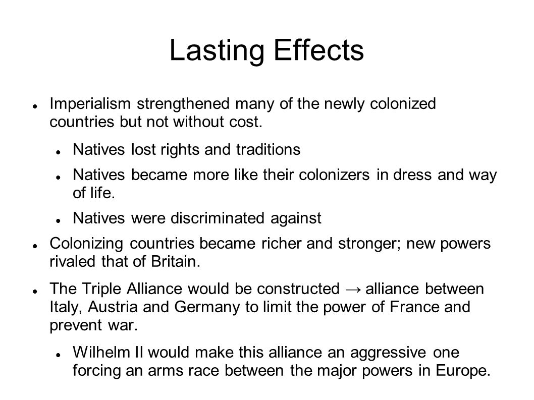 Lasting Effects Imperialism strengthened many of the newly colonized countries but not without cost.