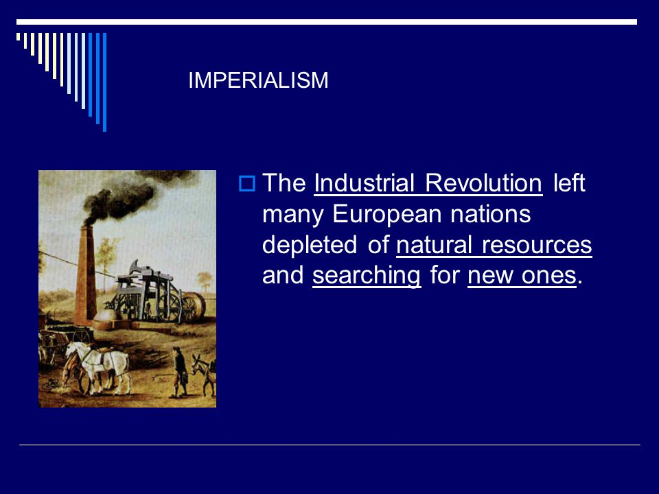 IMPERIALISM The Industrial Revolution left many European nations depleted of natural resources and searching for new ones.