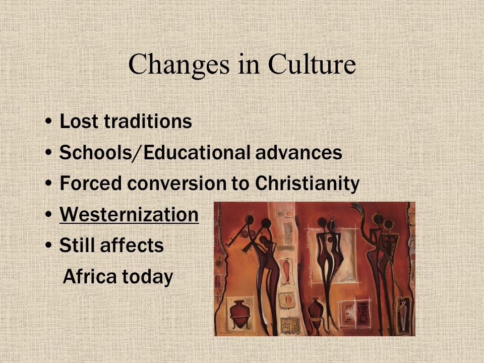 Changes in Culture Lost traditions Schools/Educational advances