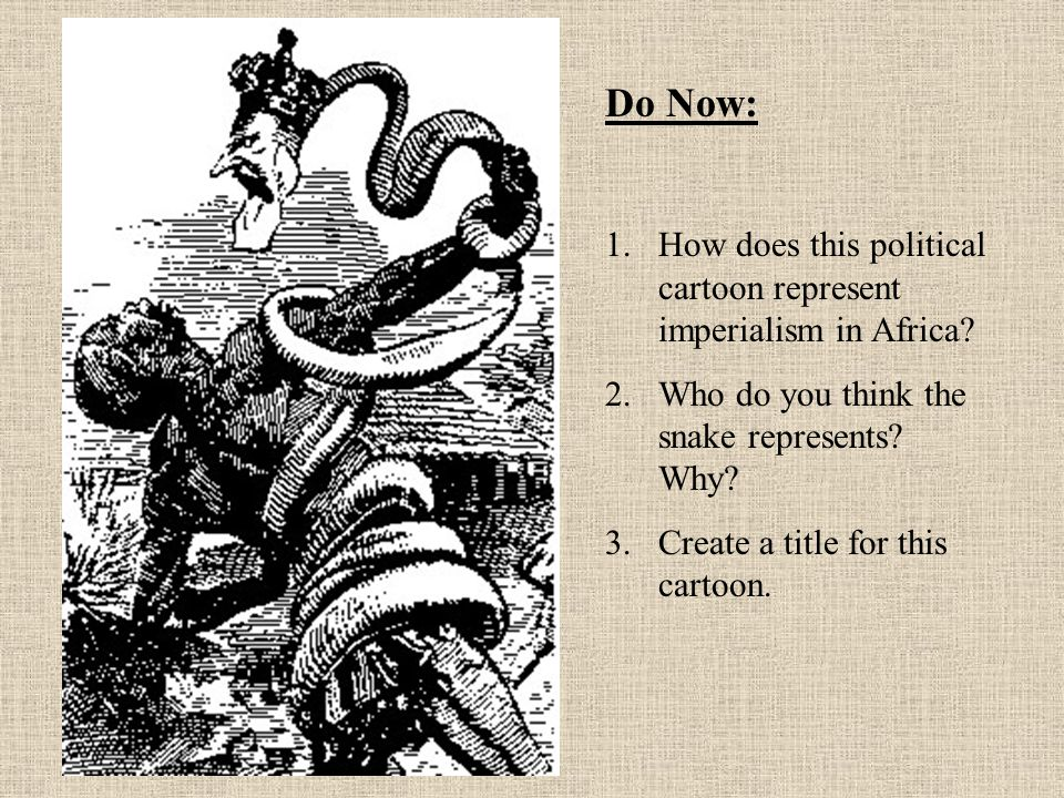 Do Now: How does this political cartoon represent imperialism in Africa Who do you think the snake represents Why