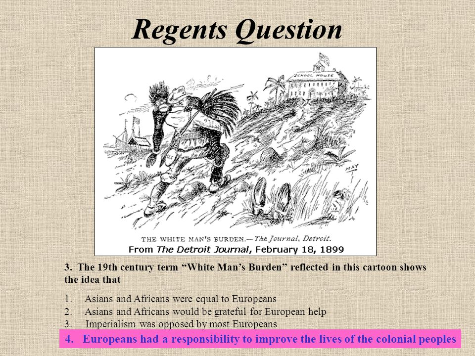Regents Question 3. The 19th century term White Man's Burden reflected in this cartoon shows the idea that.