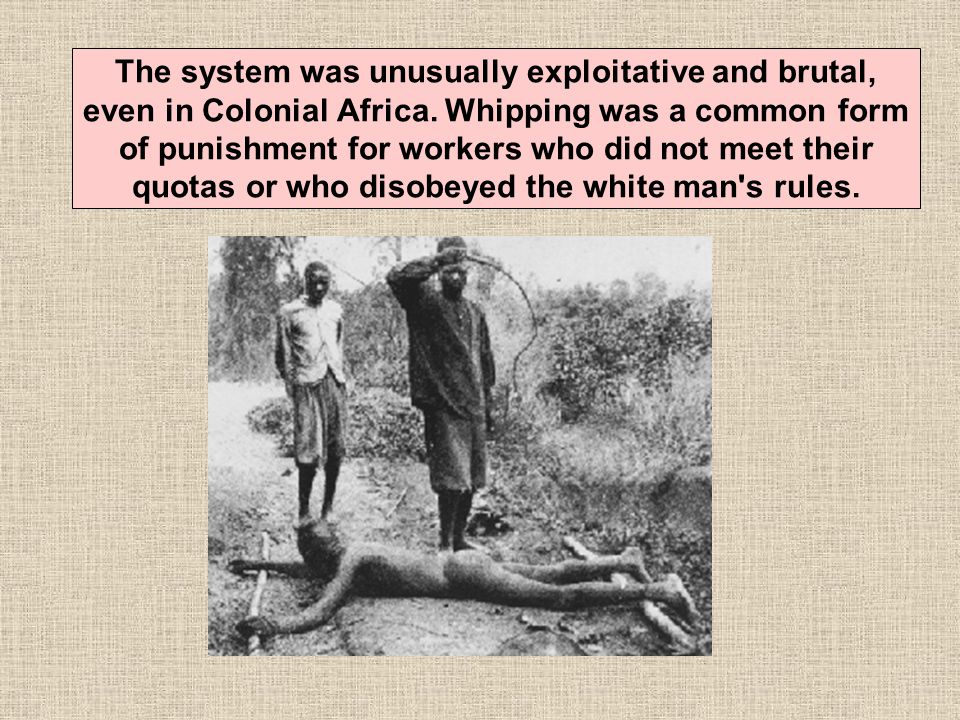 The system was unusually exploitative and brutal, even in Colonial Africa.