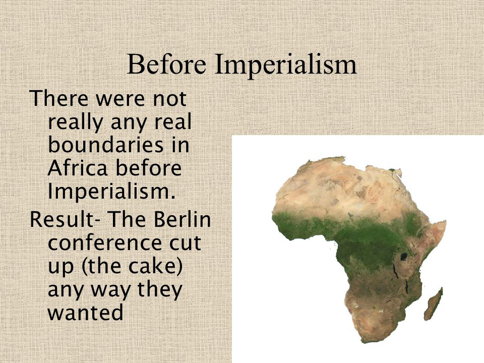 Before Imperialism There were not really any real boundaries in Africa before Imperialism.