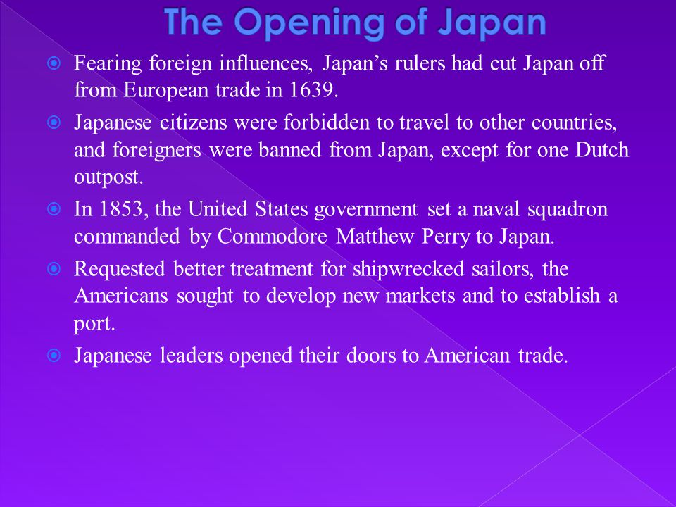 The Opening of Japan Fearing foreign influences, Japan's rulers had cut Japan off from European trade in 1639.