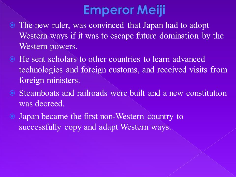 Emperor Meiji The new ruler, was convinced that Japan had to adopt Western ways if it was to escape future domination by the Western powers.