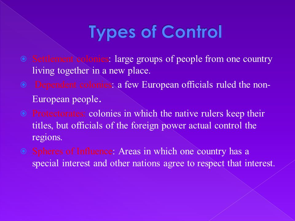Types of Control Settlement colonies: large groups of people from one country living together in a new place.