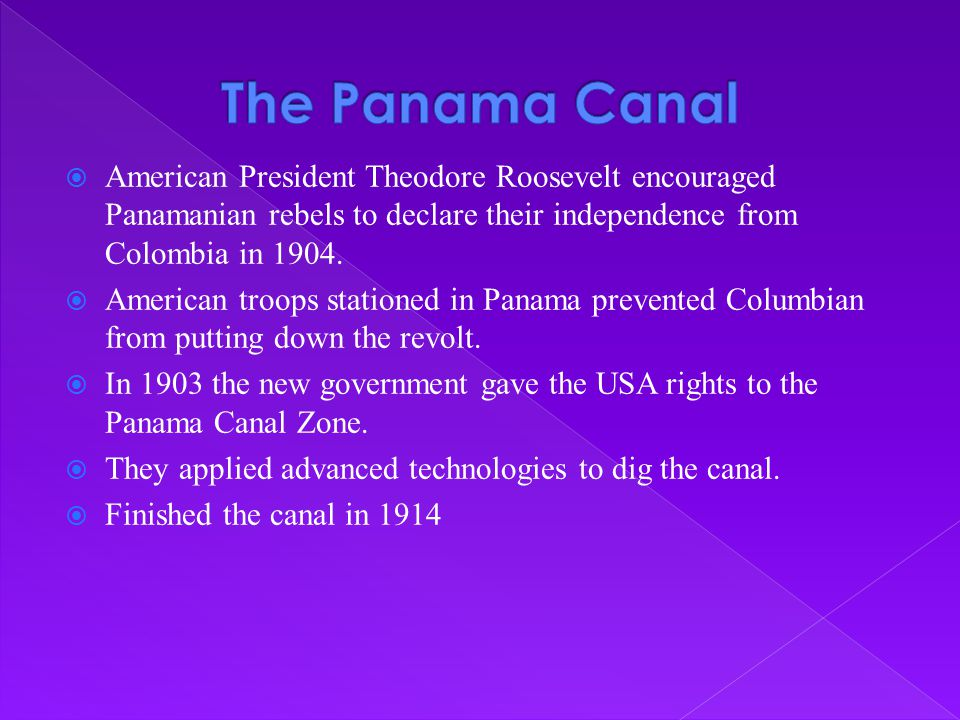 The Panama Canal American President Theodore Roosevelt encouraged Panamanian rebels to declare their independence from Colombia in 1904.