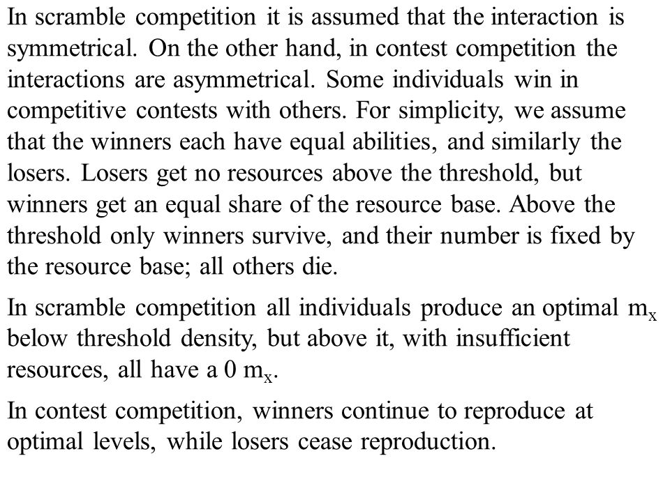 In scramble competition it is assumed that the interaction is symmetrical. On the other hand, in contest competition the interactions are asymmetrical. Some individuals win in competitive contests with others. For simplicity, we assume that the winners each have equal abilities, and similarly the losers. Losers get no resources above the threshold, but