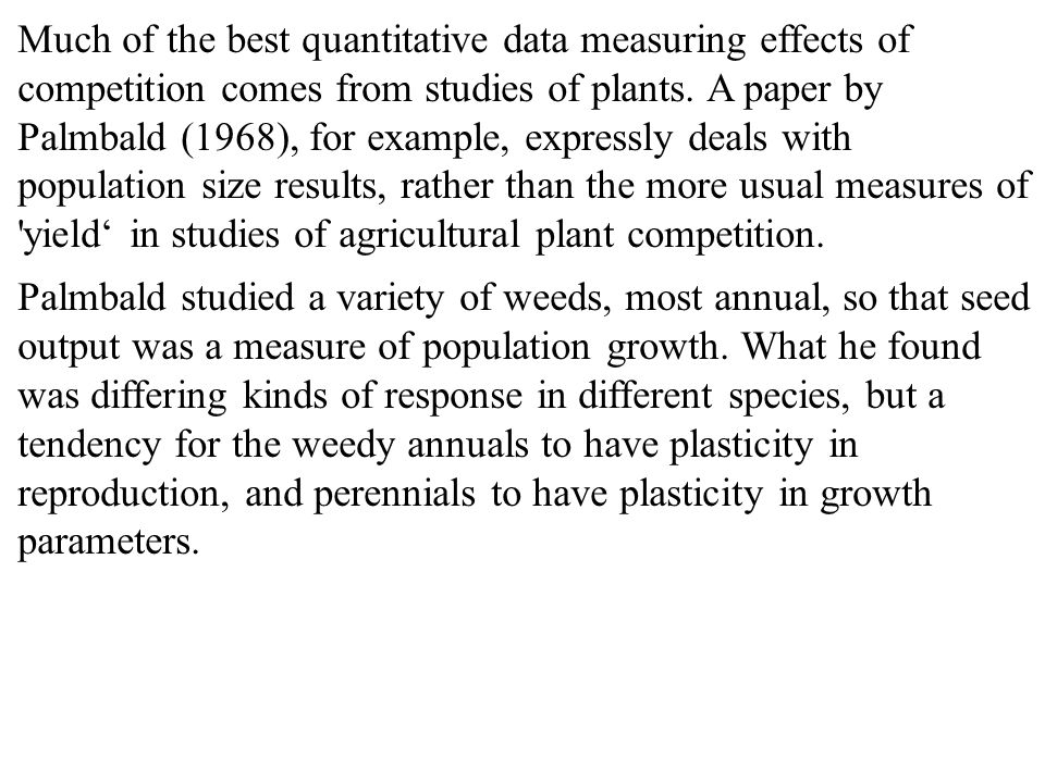 Much of the best quantitative data measuring effects of competition comes from studies of plants. A paper by Palmbald (1968), for example, expressly deals with population size results, rather than the more usual measures of yield' in studies of agricultural plant competition.