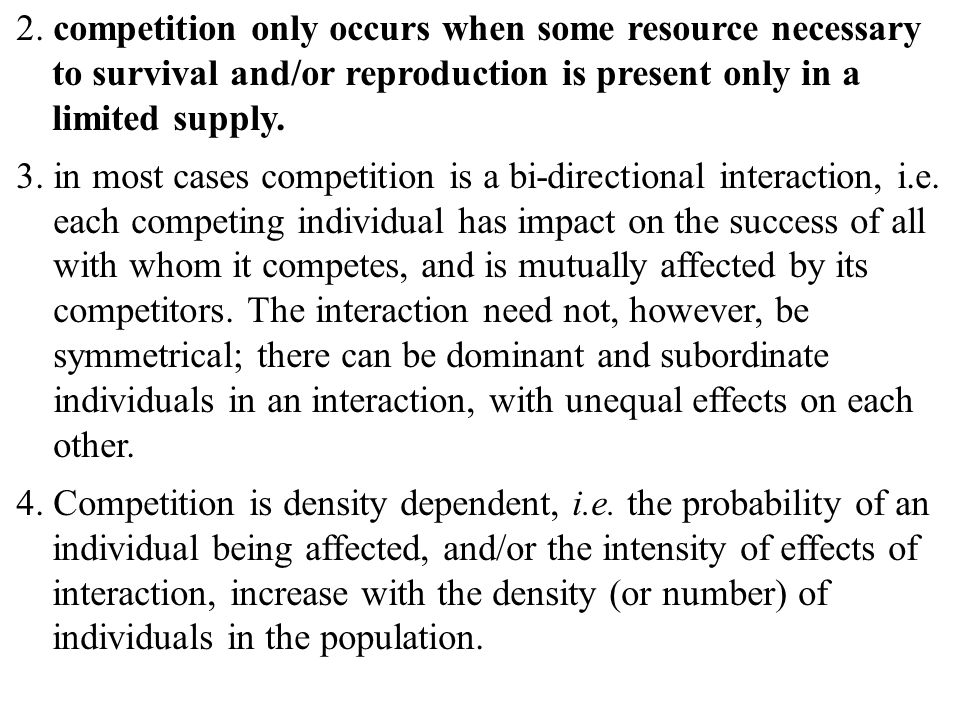 2. competition only occurs when some resource necessary to survival and/or reproduction is present only in a limited supply.