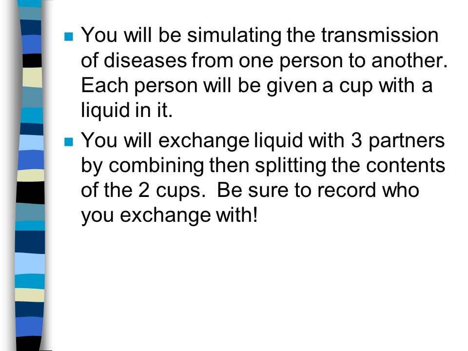You will be simulating the transmission of diseases from one person to another. Each person will be given a cup with a liquid in it.