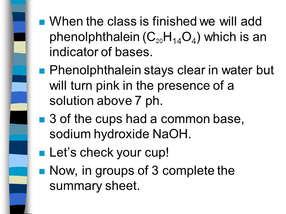 When the class is finished we will add phenolphthalein (C20H14O4) which is an indicator of bases.